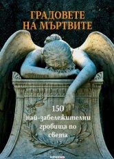 Градовете на мъртвите. 150 най-забележителни гробища по света